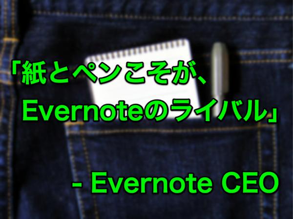 [S]「紙とペンこそがEvernoteのライバルだと気がついた」- EvernoteのCEOが語る!