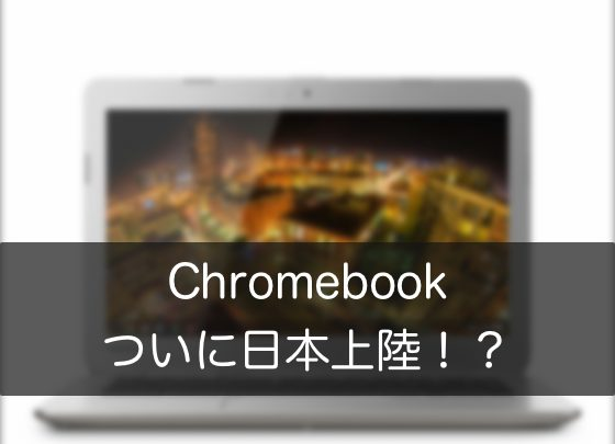 Chromebook の魅力とは一体何か / ついに Chromebook が日本でも発売か!?