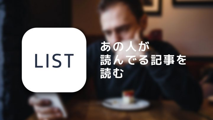 どれだけ読まれているか分かるSNS「LIST」がクセになる【使って1ヶ月レビュー】