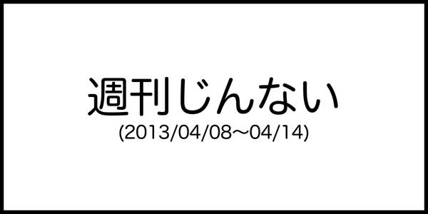 [週刊じんない] 地方組は交流に飢えてます! 飢えてるんです! (2013/04/08〜04/14)