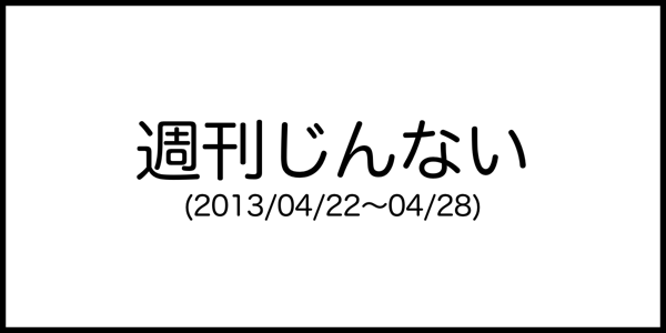 [週刊じんない] 人を喜ばせることが結局は自分がいちばん嬉しい展開になってた (2013/04/22〜04/28)